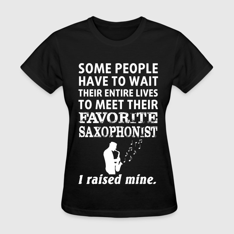 Saxophonist - I rased my own saxophonist - Women's T-Shirt