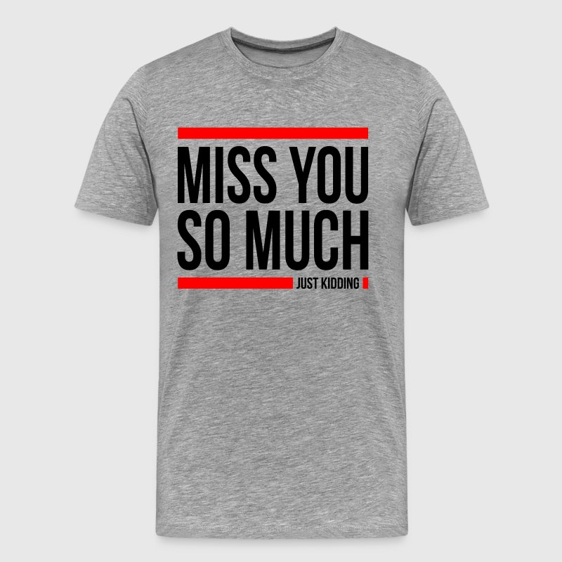 MISS YOU SO MUCH JUST KIDDING FUNNY T-Shirts - Men's Premium T-Shirt