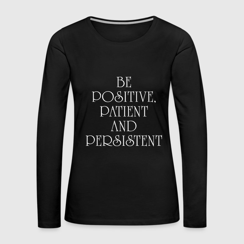 BE POSITIVE, PATIENT AND PERSISTENT QUOTES Long Sleeve Shirts - Women's Premium Long Sleeve T-Shirt