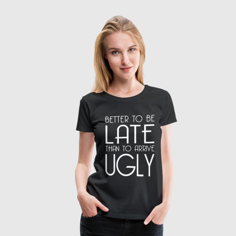 BETTER LATE THAN UGLY T-Shirts - Women's Premium T-Shirt