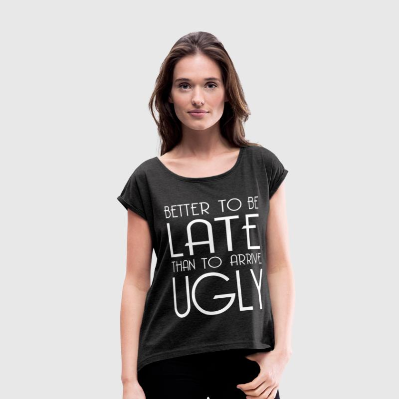 BETTER LATE THAN UGLY T-Shirts - Women's Roll Cuff T-Shirt