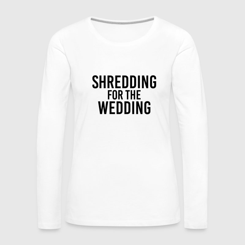 Shredding for the Wedding Long Sleeve Shirts - Women's Premium Long Sleeve T-Shirt