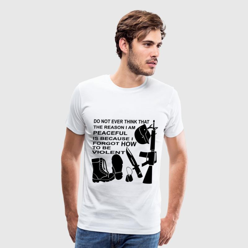 Do Not Ever Think The Reason I Am Peaceful Is Beca - Men's Premium T-Shirt