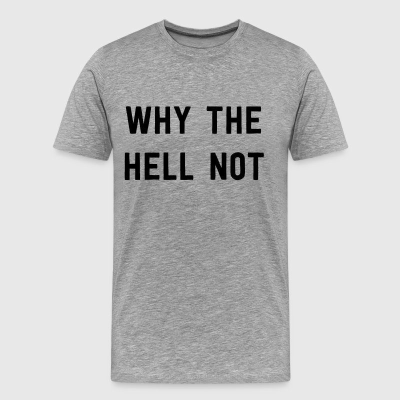 Why the hell not T-Shirts - Men's Premium T-Shirt