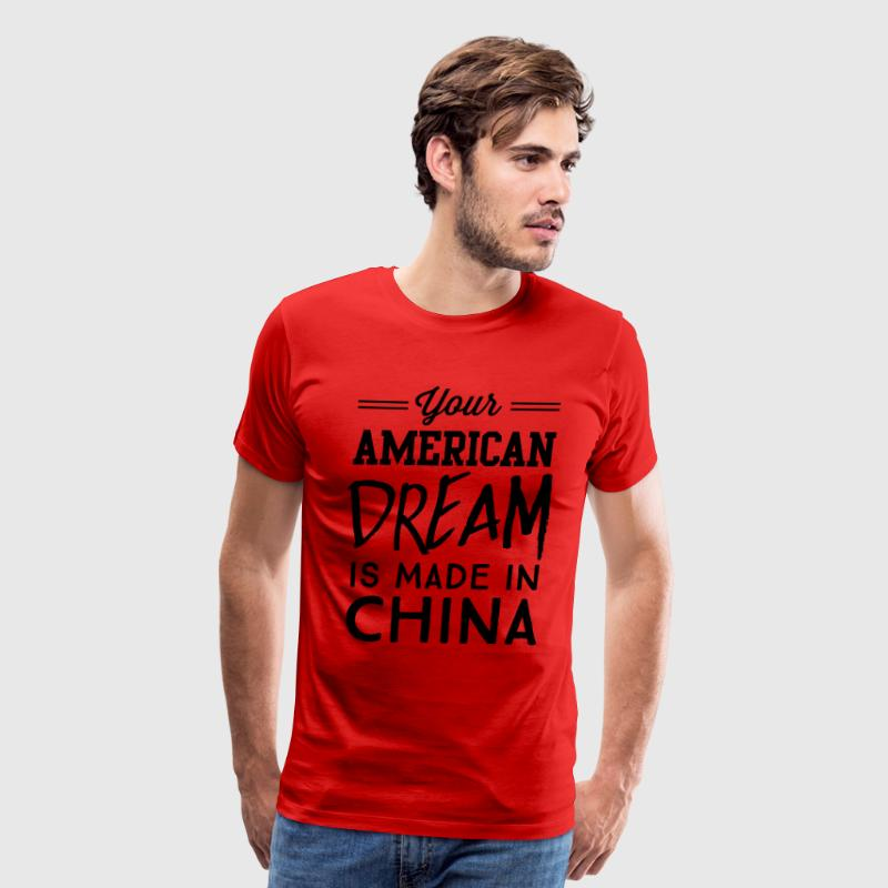Your American dream is made in China T-Shirts - Men's Premium T-Shirt