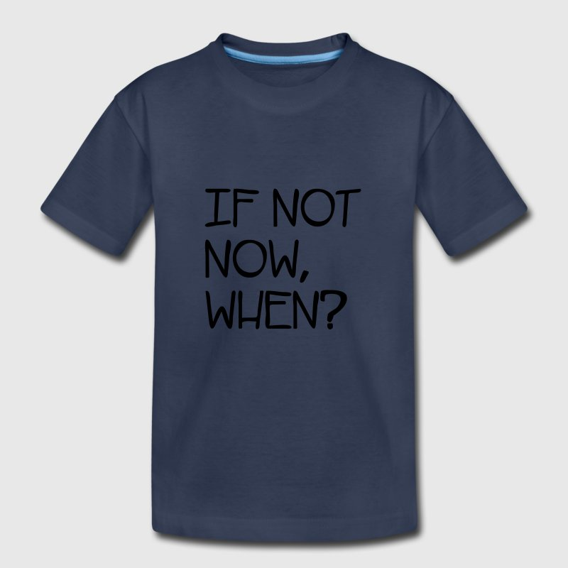 If Not Now When? Baby & Toddler Shirts - Toddler Premium T-Shirt