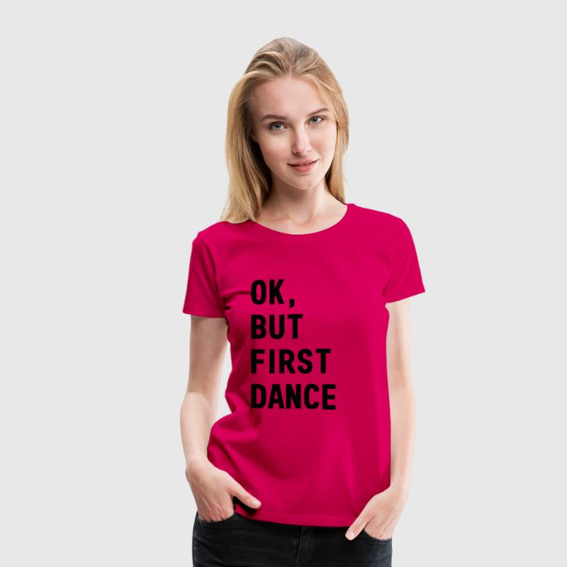 Okay, but first dance T-Shirts - Women's Premium T-Shirt