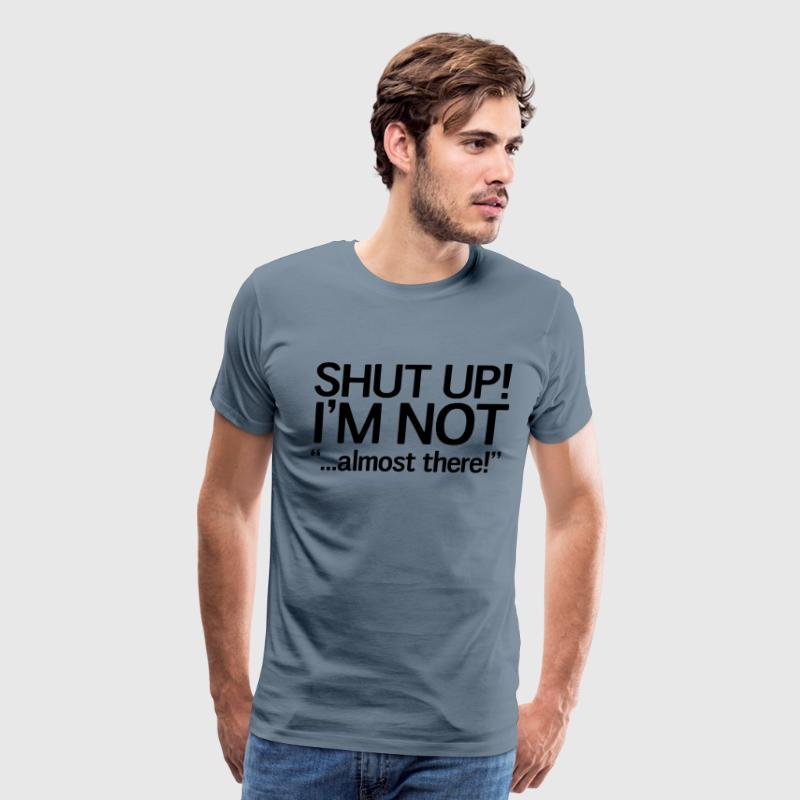 Shut up I'm not almost there T-Shirts - Men's Premium T-Shirt