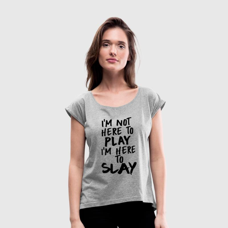 I'm Not Here to Play, I'm Here to SLAY - Women's Roll Cuff T-Shirt