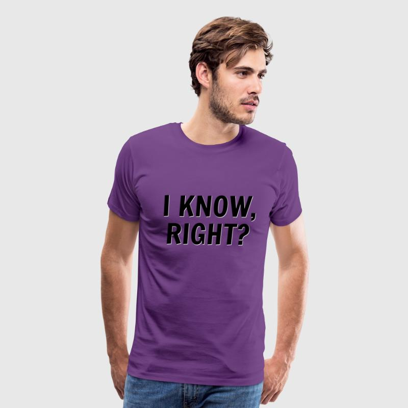 I Know, Right? Guys Shirt - Men's Premium T-Shirt