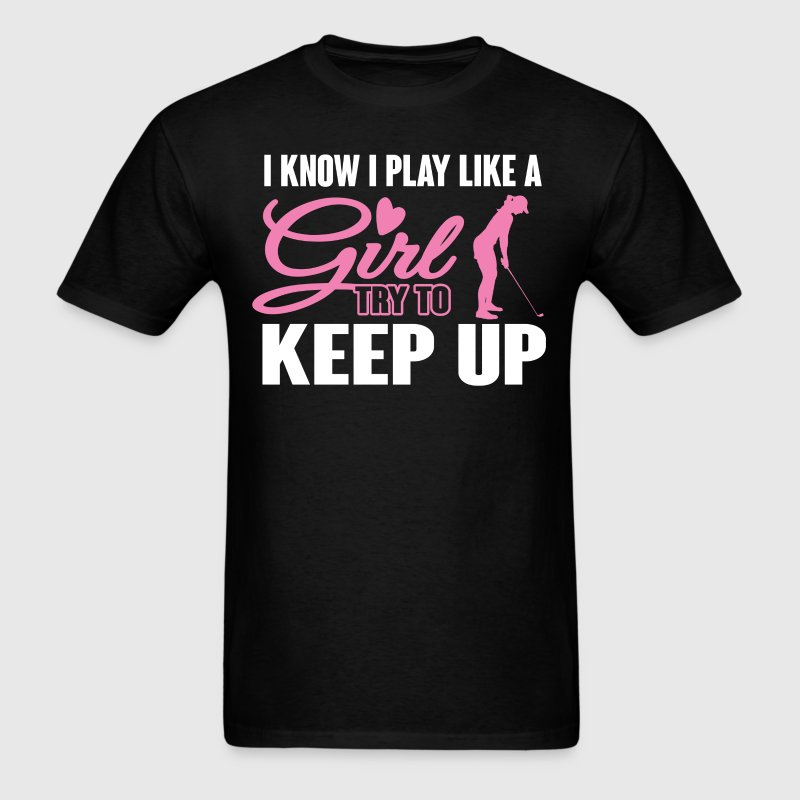 I Know I Play like a Girl Golf Try To Keep Up T-Sh T-Shirts - Men's T-Shirt