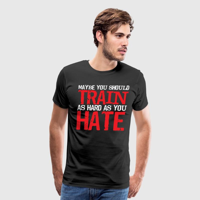 Maybe You Should Train as Hard as You Hate T-Shirt T-Shirts - Men's Premium T-Shirt