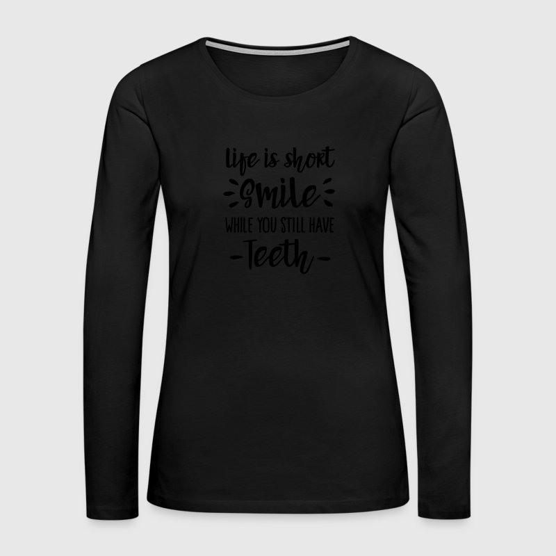 Life is short smile while you still have teeth Long Sleeve Shirts - Women's Premium Long Sleeve T-Shirt