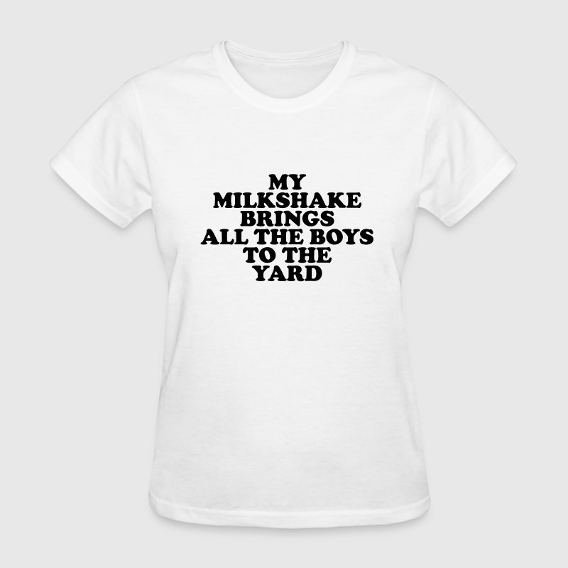My milkshake brings all the boys to the yard T-Shirts - Women's T-Shirt