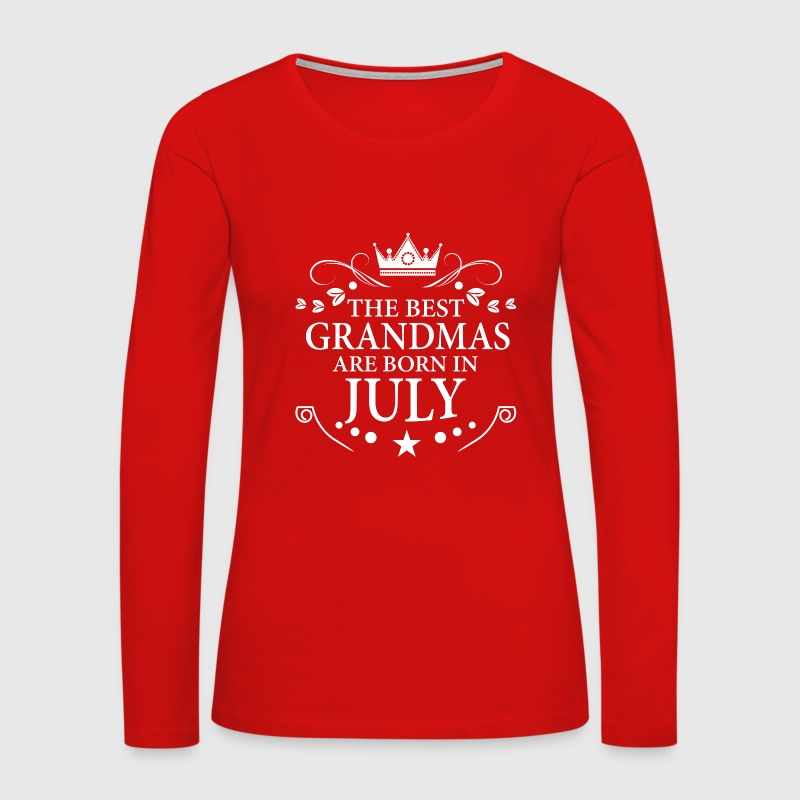 The Best Grandmas Are Born In July Women's Premium Long Sleeve T ...