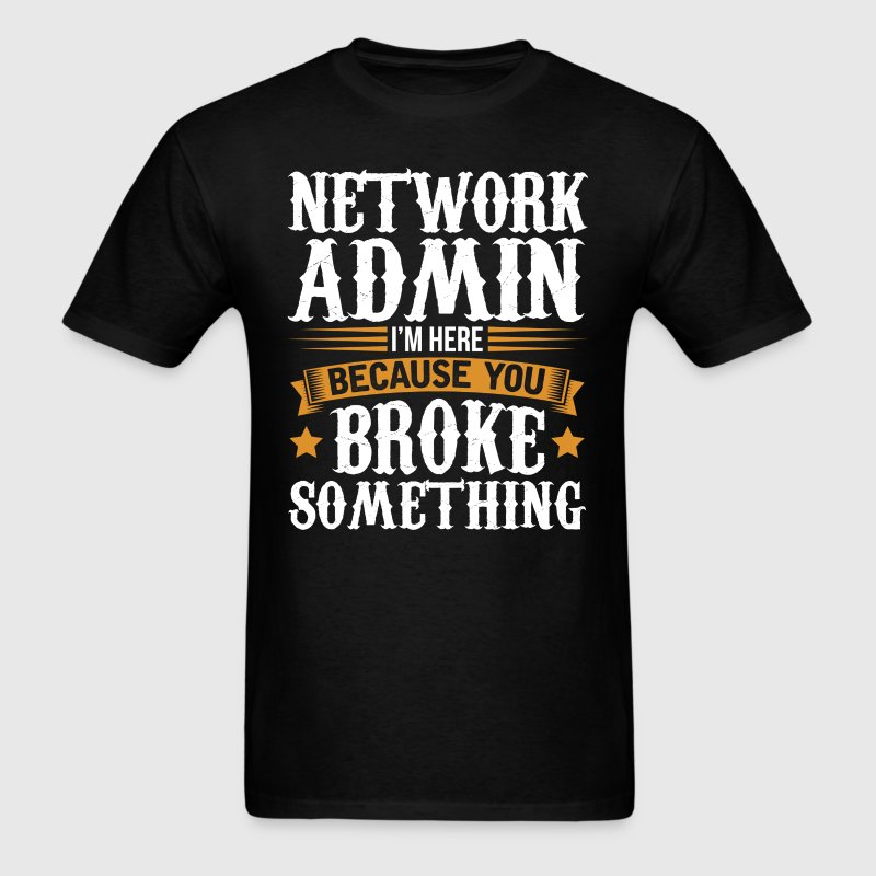 Network Admin Here Because You Broke Something T-S T-Shirts - Men's T-Shirt