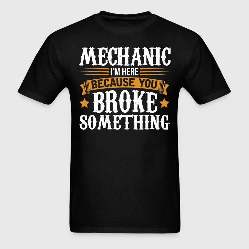 Mechanic Here Because You Broke Something T-Shirt T-Shirts - Men's T-Shirt