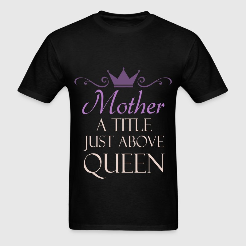 Mother - Mother. A title just above QUEEN - Men's T-Shirt