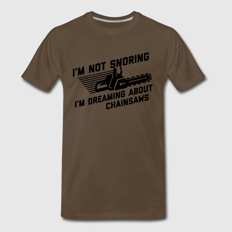 I'm Not Snoring I'm Dreaming About Chainsaws T-Shirts - Men's Premium T-Shirt