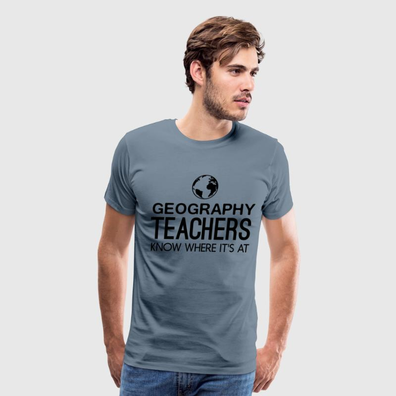Geography Teachers know where it's at T-Shirts - Men's Premium T-Shirt