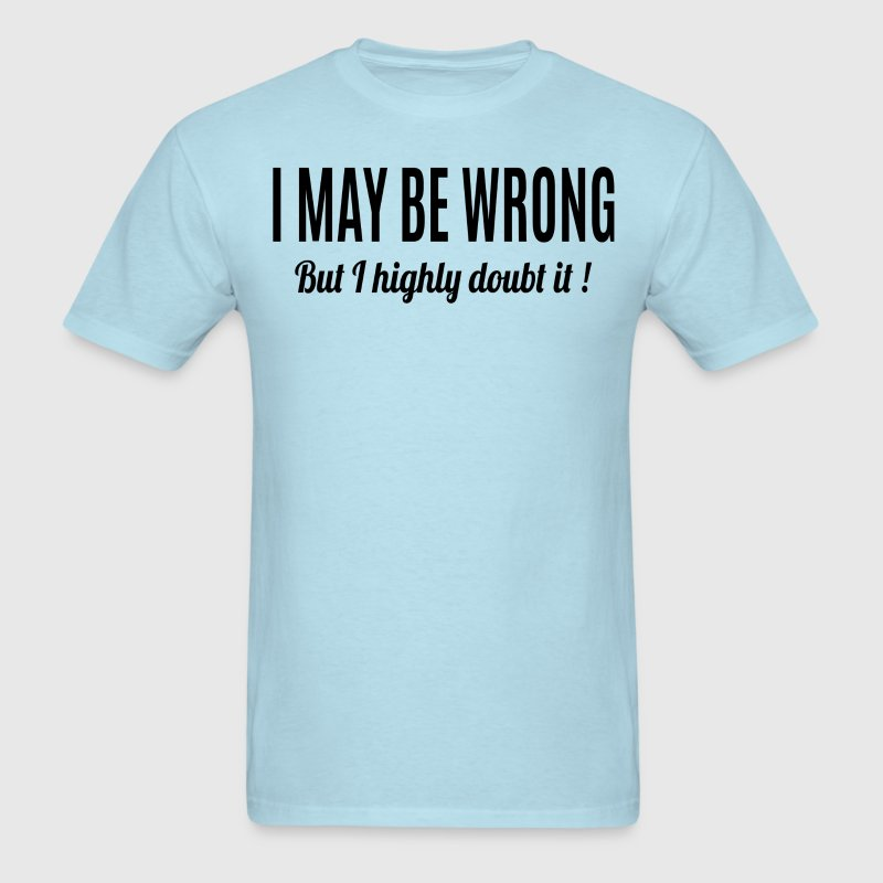 I May Be Wrong But I Highly Doubt It - Men's T-Shirt