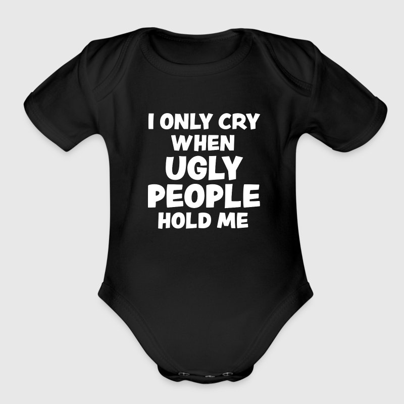 I only cry when ugly people hold me funny baby - Short Sleeve Baby Bodysuit