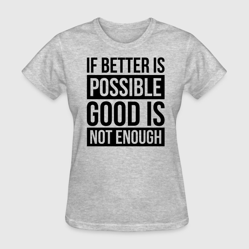IF BETTER IS POSSIBLE, GOOD IS NOT ENOUGH T-Shirts - Women's T-Shirt