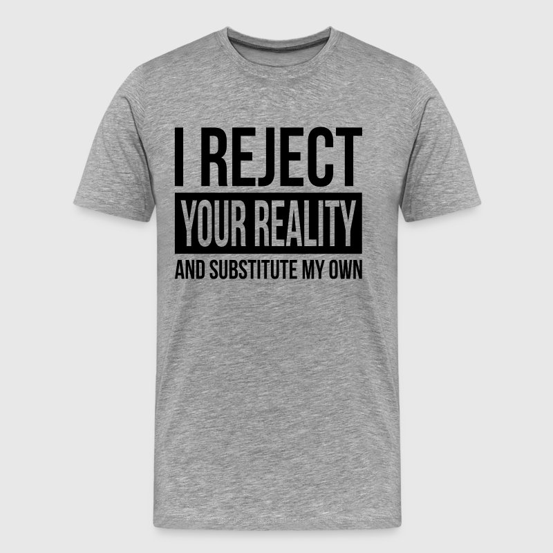 I REJECT YOUR REALITY AND SUBSTITUTE MY OWN T-Shirts - Men's Premium T-Shirt