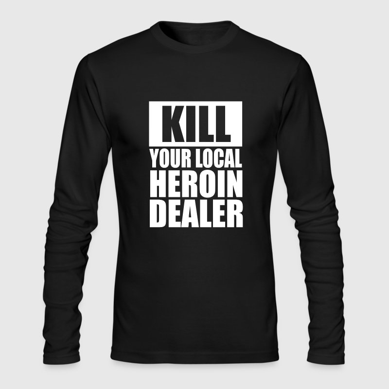 Kill Your Local Heroin Dealer - Men's Long Sleeve T-Shirt by Next Level