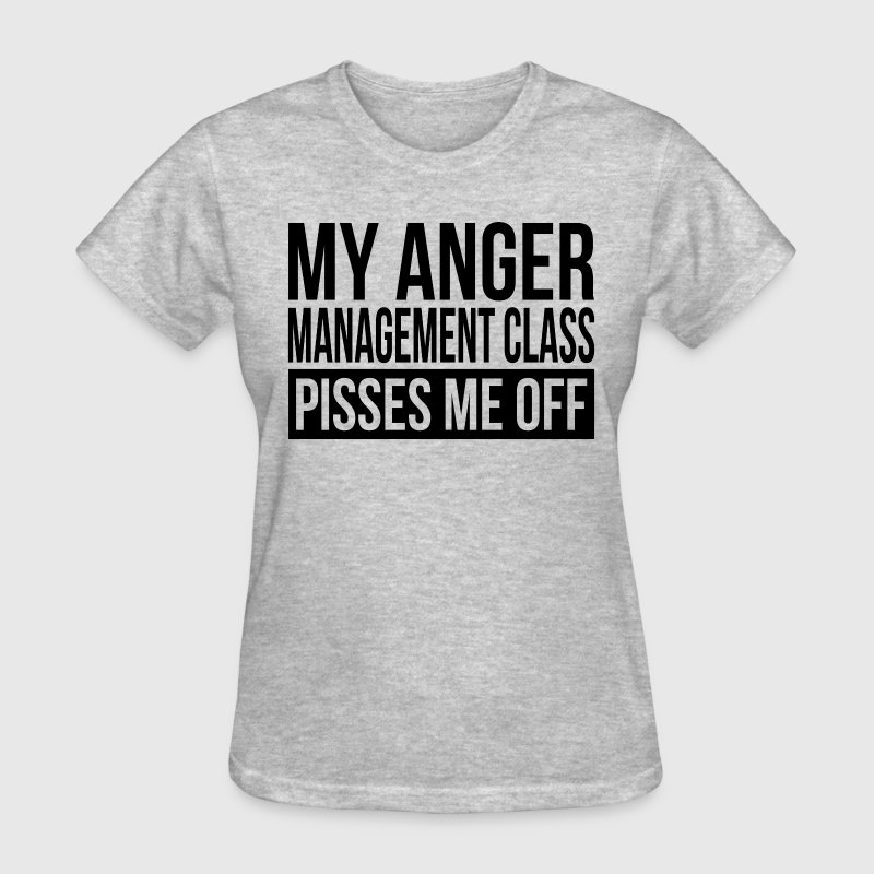 MY ANGER MANAGEMENT CLASS PISSES ME OFF T-Shirts - Women's T-Shirt