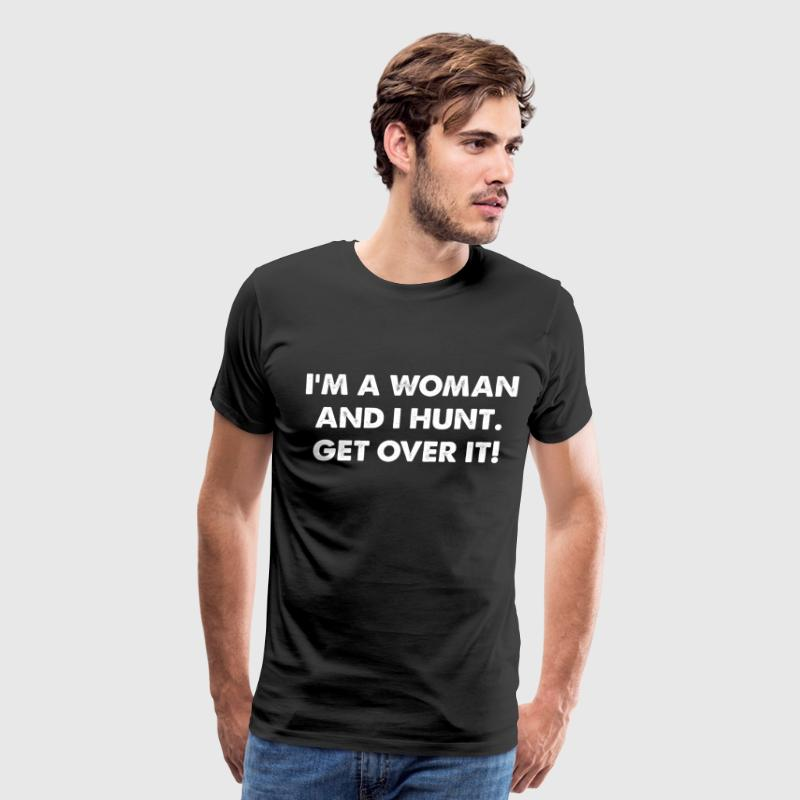 I'm a Woman and I Hunt. Get Over It Lady Hunter  T-Shirts - Men's Premium T-Shirt