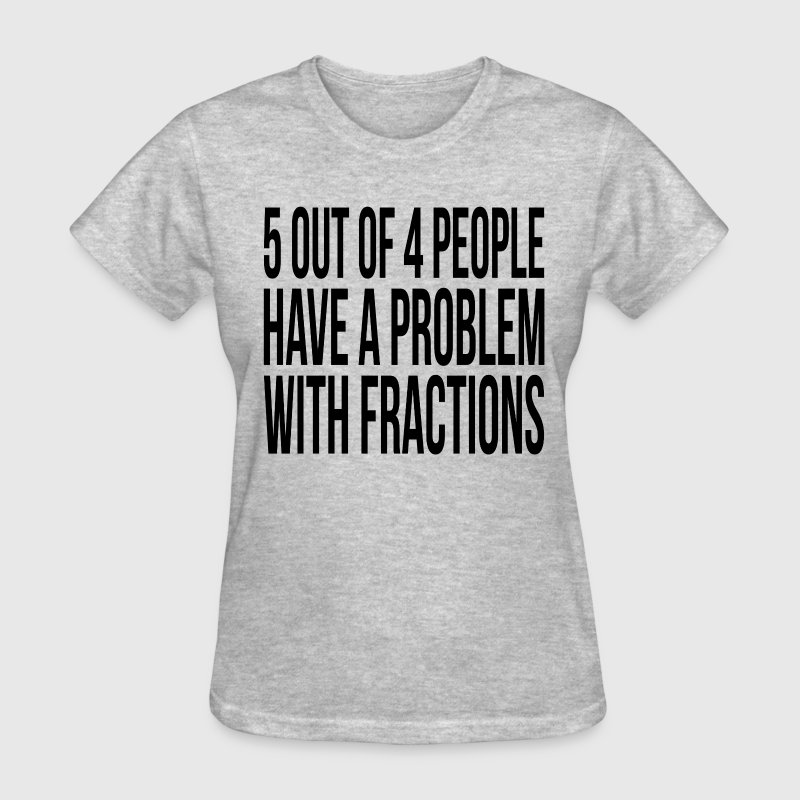 5 OUT OF 4 PEOPLE HAVE A PROBLEM WITH FRACTIONS T-Shirts - Women's T-Shirt