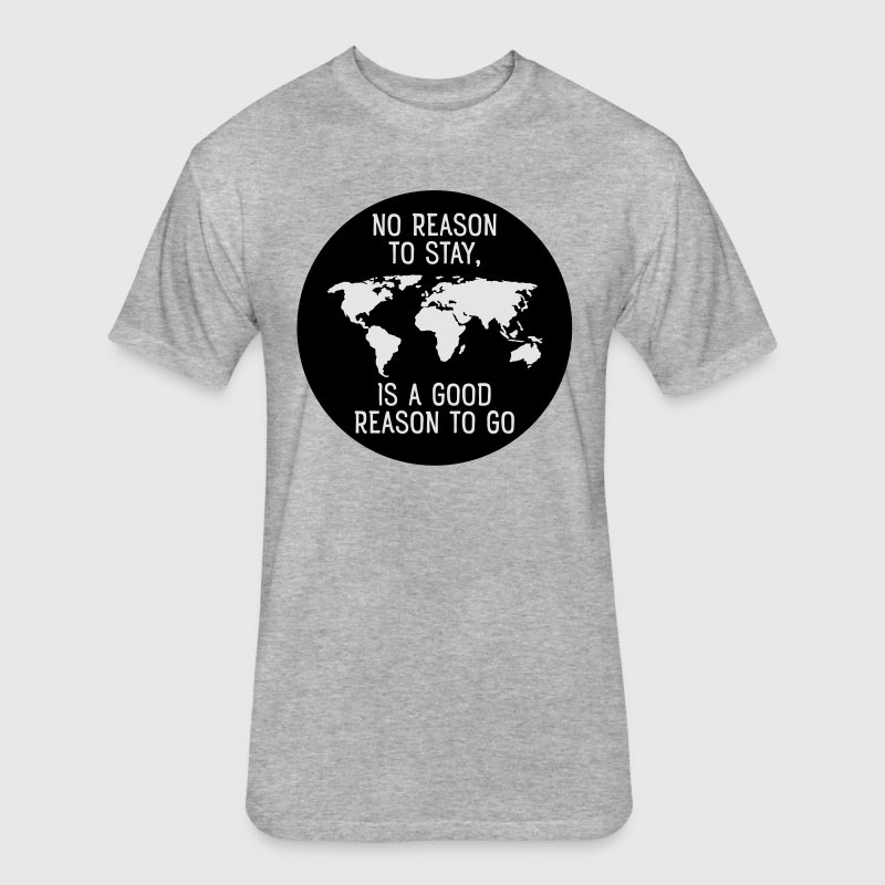 No Reason To Stay,  Is A Good Reason To Go T-Shirts - Fitted Cotton/Poly T-Shirt by Next Level