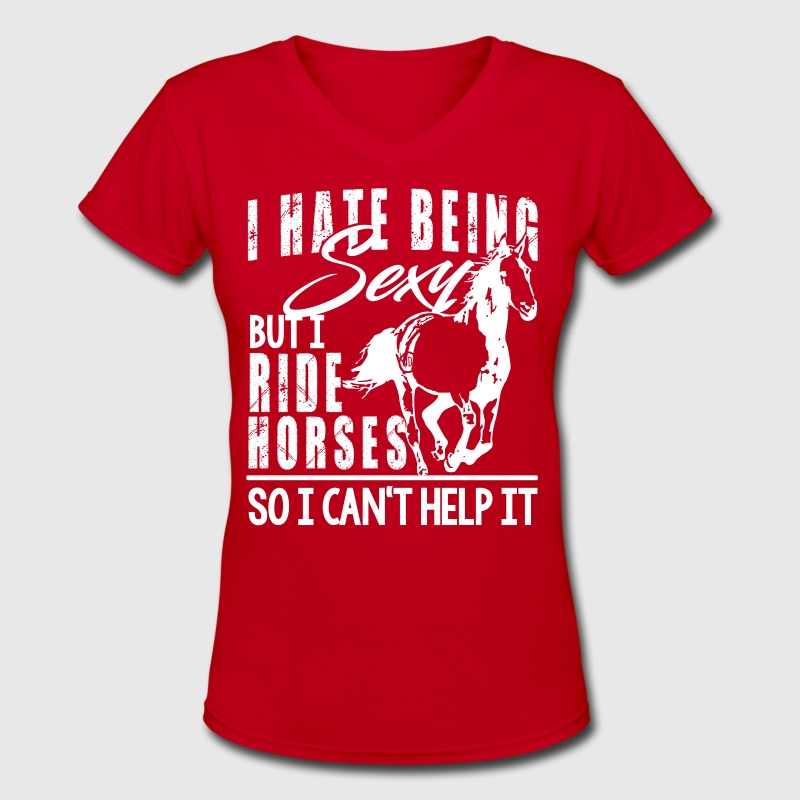 I hate being sexy - ride horses T-Shirts - Women's V-Neck T-Shirt