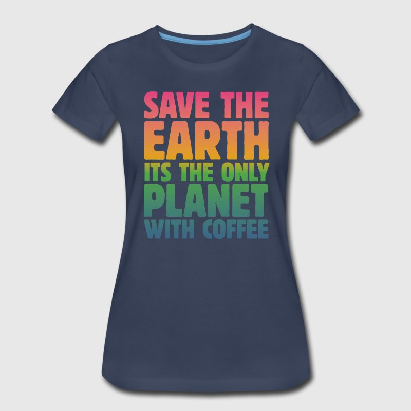 Save the Earth, It's the Only Planet with Coffee T-Shirts - Women's Premium T-Shirt