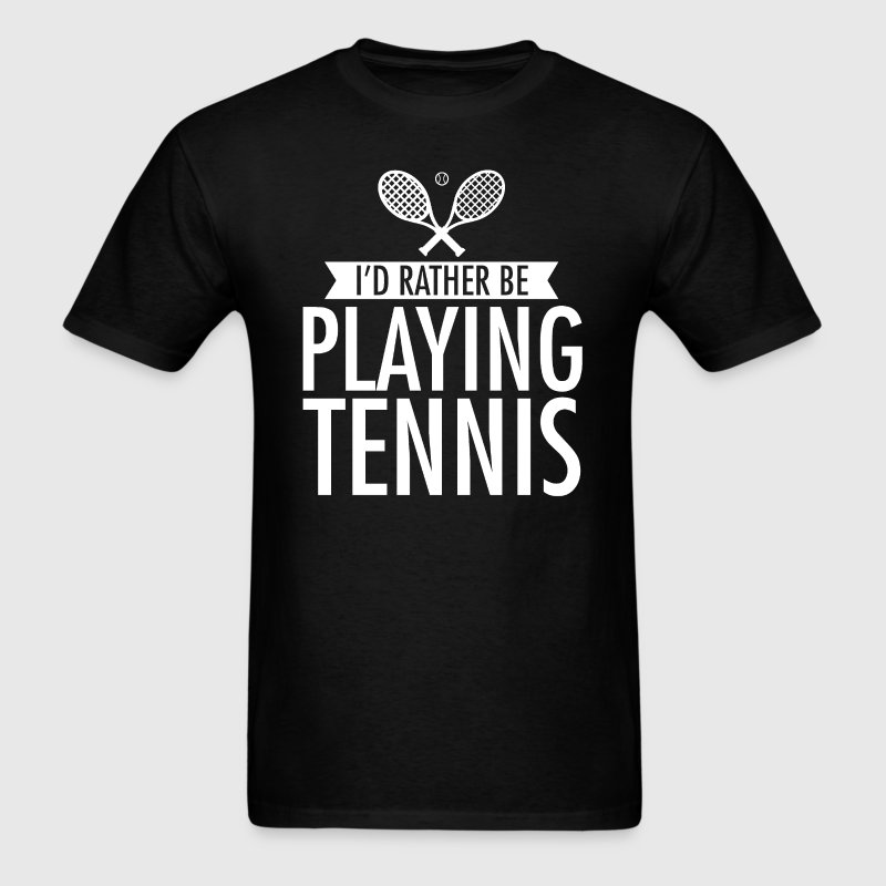 I'd Rather Be Playing Tennis T-Shirt T-Shirts - Men's T-Shirt