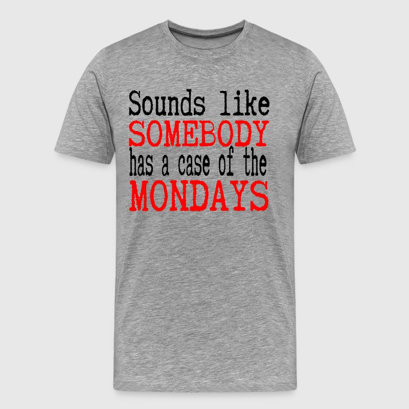 Sounds Like Somebody Has A Case Of The Mondays T-Shirts - Men's Premium T-Shirt