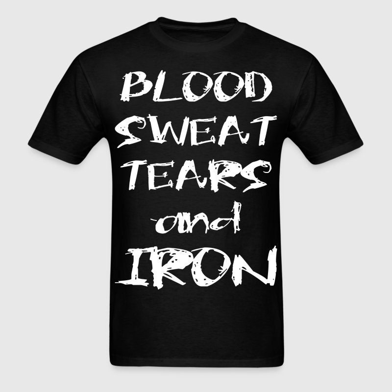 Blood, Sweat, Tears And Iron T-Shirts - Men's T-Shirt