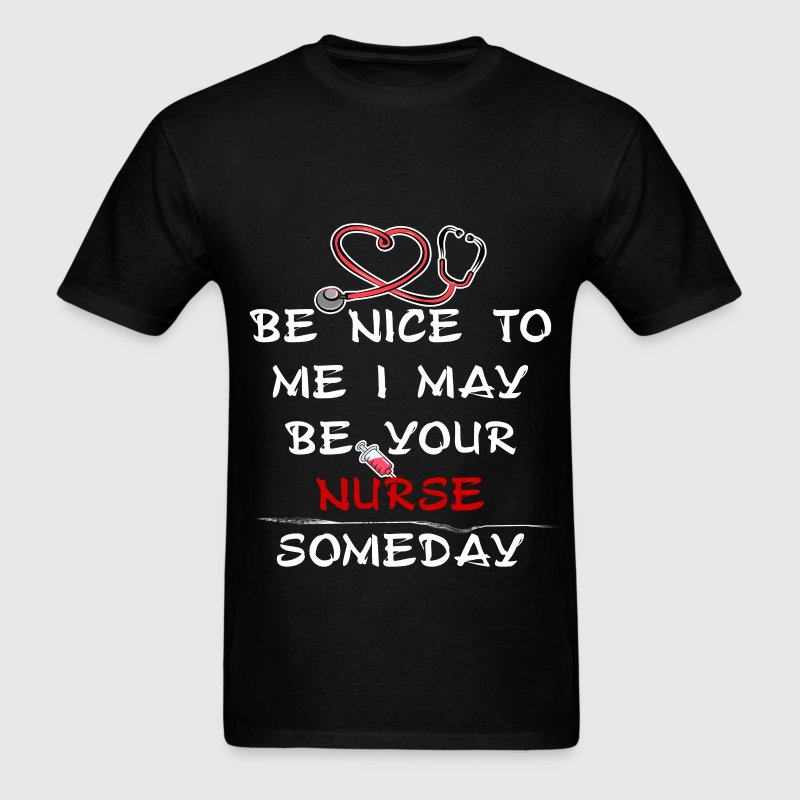 Nurse - Be nice to me I may be your nurse someday - Men's T-Shirt