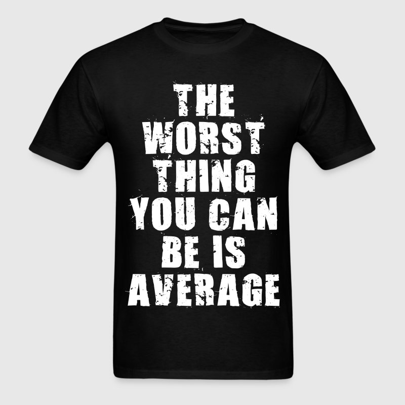 The Worst Thing You Can Be Is Average T-Shirts - Men's T-Shirt
