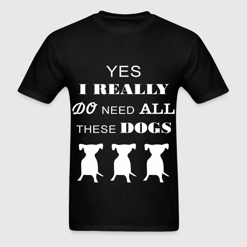 Dogs - Yes I really do need all these dogs - Men's T-Shirt