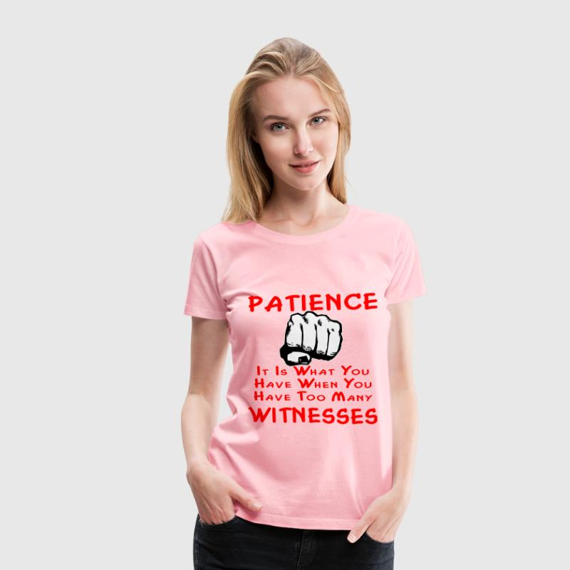 Patience Is What You Have When You Have Too Many W - Women's Premium T-Shirt