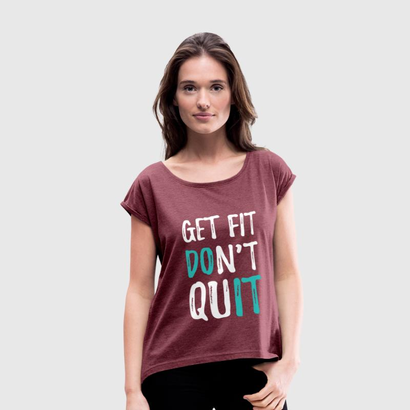 Get Fit. Don't Quit T-Shirts - Women's Roll Cuff T-Shirt