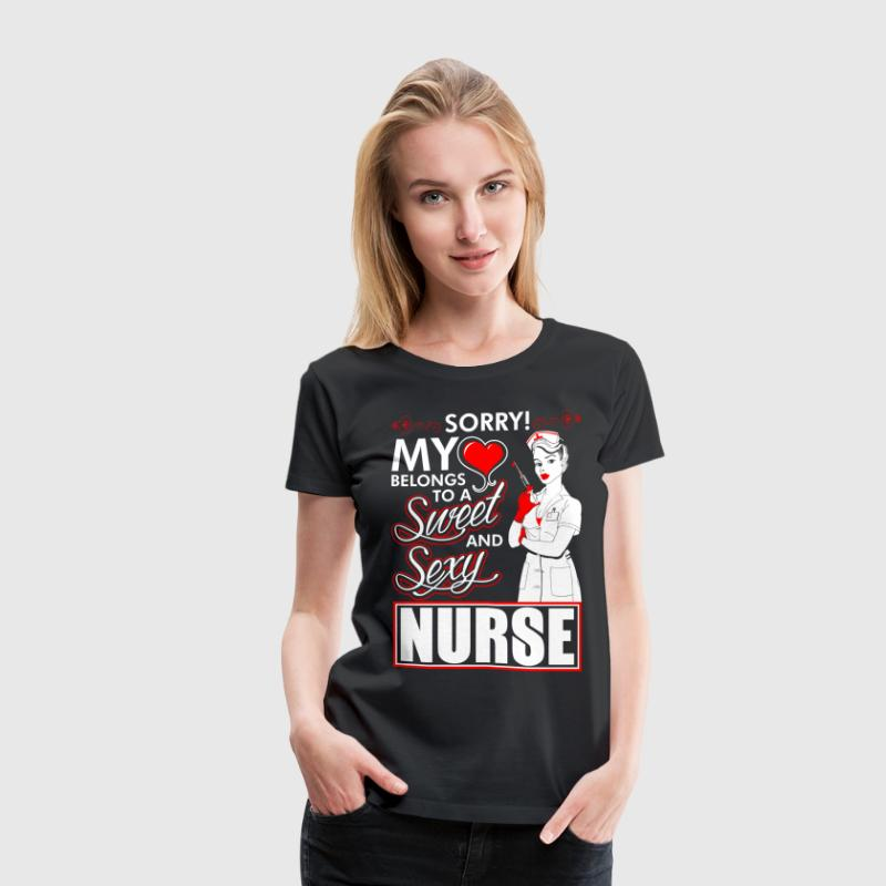 Sorry My Heart Belongs To A Sweet And Sexy Nurse T-Shirts - Women's Premium T-Shirt