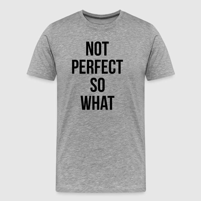 NOT PERFECT SO WHAT T-Shirts - Men's Premium T-Shirt