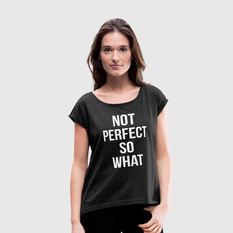 NOT PERFECT SO WHAT T-Shirts - Women's Roll Cuff T-Shirt