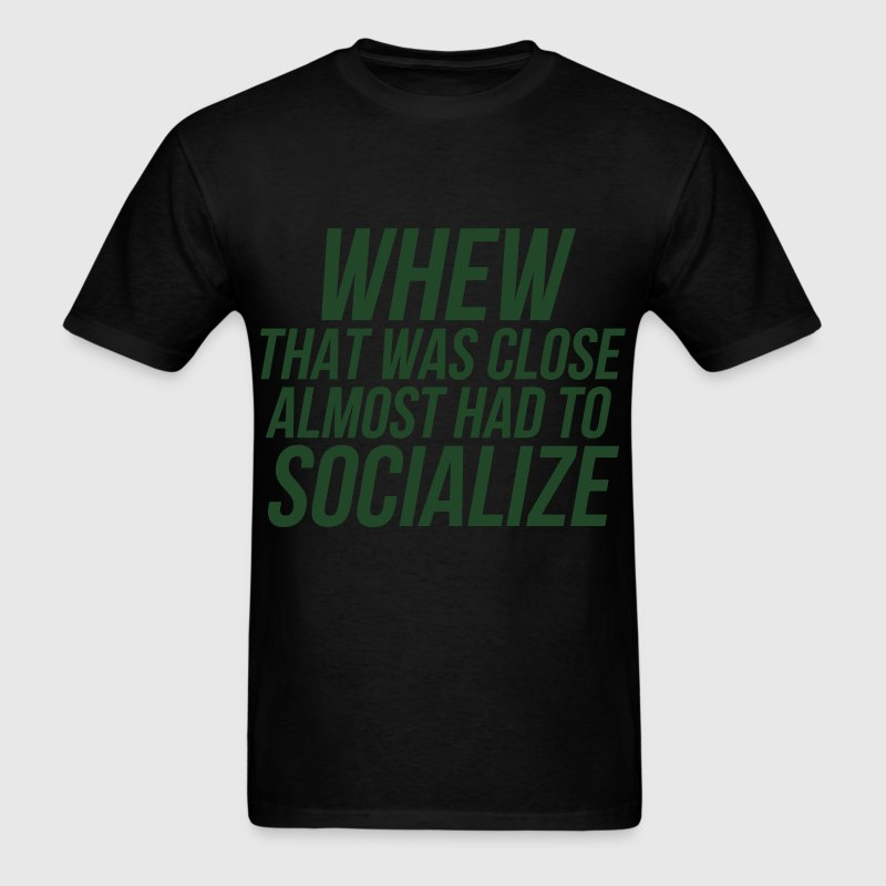 Whew That Was Close Almost Had To Socialize T-Shirts - Men's T-Shirt