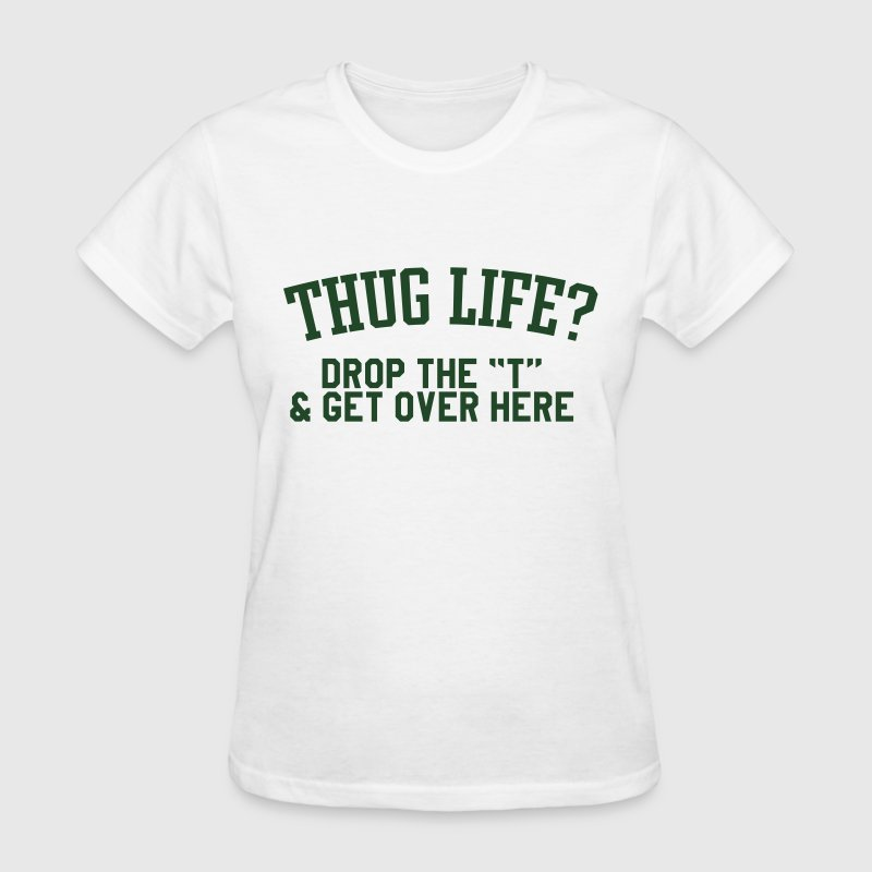 Thug life, drop the t & get over here T-Shirts - Women's T-Shirt
