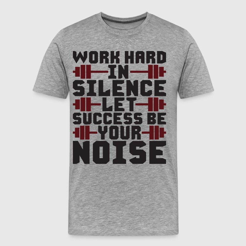 Work Hard In Silence, Let Success Be Your Noise T-Shirts - Men's Premium T-Shirt
