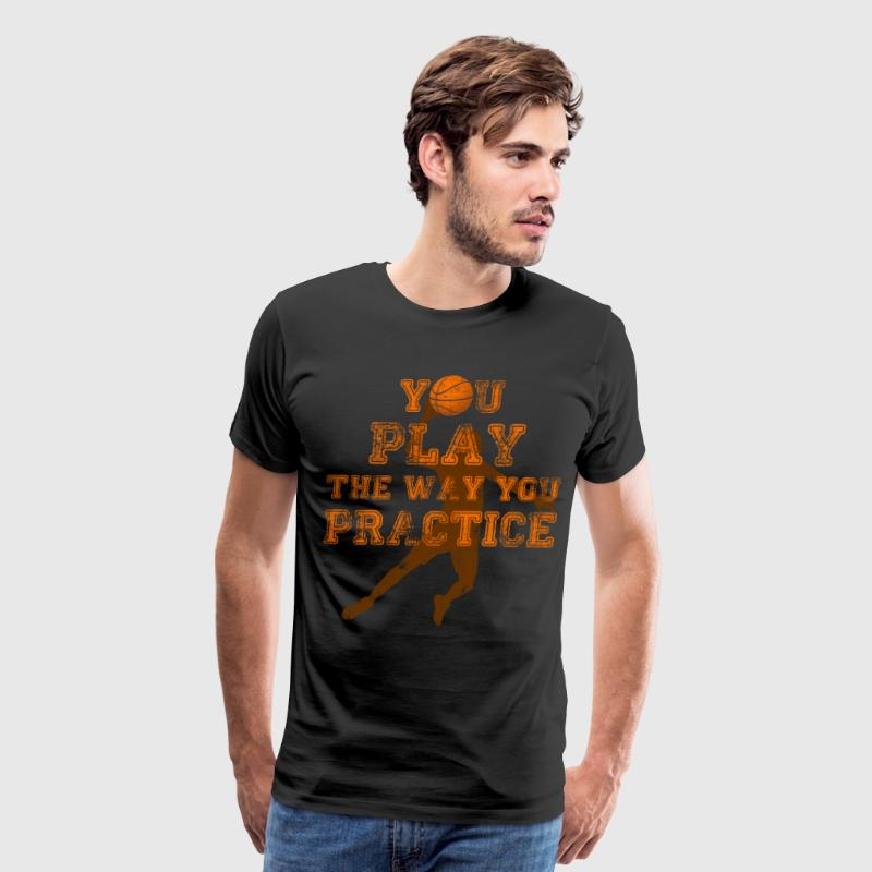 You Play the Way You Practice Basketball Player T-Shirts - Men's Premium T-Shirt